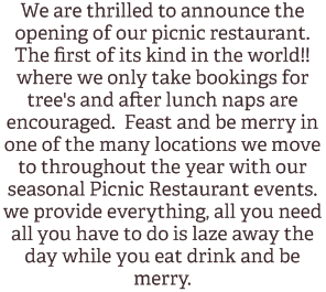We are thrilled to announce the opening of our picnic restaurant. The first of its kind in the world!! where we only take bookings for tree's and after lunch naps are encouraged.  Feast and be merry in one of the many locations we move to throughout the year with our seasonal Picnic Restaurant events.  we provide everything, all you need all you have to do is laze away the day while you eat drink and be merry.