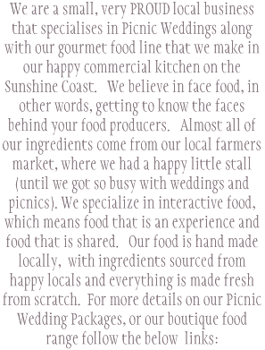 We are a small, very PROUD local business that specialises in Picnic Weddings along with our gourmet food line that we make in our happy commercial kitchen on the Sunshine Coast.   We believe in face food, in other words, getting to know the faces behind your food producers.   Almost all of our ingredients come from our local farmers market, where we had a happy little stall (until we got so busy with weddings and picnics). We specialize in interactive food, which means food that is an experience and food that is shared.   Our food is hand made locally,  with ingredients sourced from happy locals and everything is made fresh from scratch.  For more details on our Picnic Wedding Packages, or our boutique food range follow the below  links: