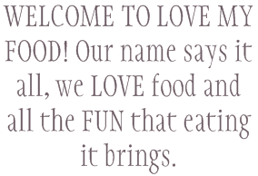 WELCOME TO LOVE MY FOOD! Our name says it all, we LOVE food and all the FUN that eating it brings.