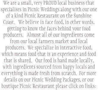 We are a small, very PROUD local business that specialises in Picnic Weddings along with our one of a kind Picnic Restaurant on the Sunshine Coast.   We believe in face food, in other words, getting to know the faces behind your food producers.   Almost all of our ingredients come from our local farmers market and local producers.  We specialize in interactive food, which means food that is an experience and food that is shared.   Our food is hand made locally,  with ingredients sourced from happy locals and everything is made fresh from scratch.  For more details on our Picnic Wedding Packages, or our boutique Picnic Restaurant please click on links:
